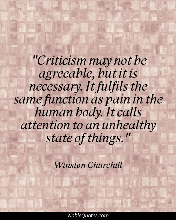 """""""Criticism may not be agreeable, but it is necessary. It fulfills the same function as pain in the human body. It calls attention to an unhealthy state of things."""" ~ Winston Churchill"""