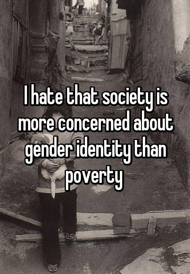 I hate that society is more concerned about gender identity than poverty