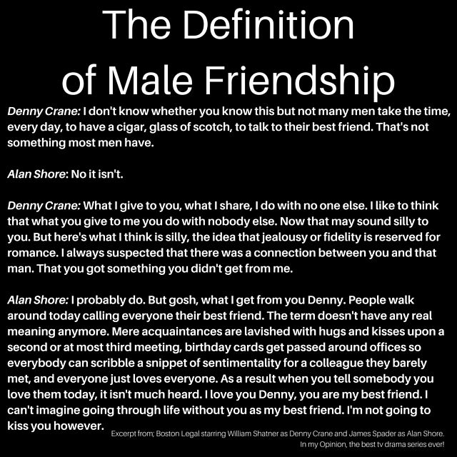The definition of Male Friendship according to Denny Crane (William Shatner) and Alan Shore (James Spader) featured on Boston Legal - my favourite TV show of all time! Just amazing!