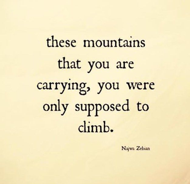 I got These mountains that you are carrying, you were only supposed to climb.! We Know What Words Of Wisdom You Really Need To Hear Right Now