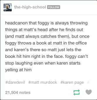 Foggy throwing things at Matt's head after he finds out (and Matt always catches them) but once Foggy throws a book at Matt in the office and Karen's there so Matt just lets the book hit him right in the face. Foggy can't stop laughing even when Karen starts yelling at him.