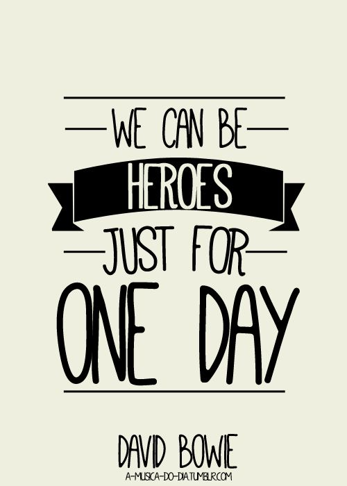 We can be heroes just for one day. I so want this tattooed