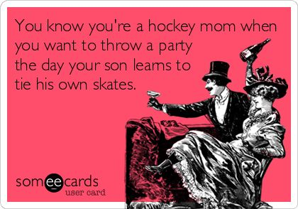You+know+you're+a+hockey+mom+when+you+want+to+throw+a+party+the+day+your+son+learns+to+tie+his+own+skates.