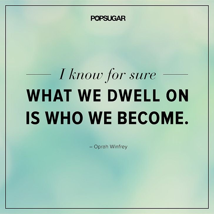 "Quote: ""I know for sure what we dwell on is who we become."" Lesson to learn: Be careful of what you often think about. If it's something negative, you can become a negative person. On the other hand, if it's something positive, you'll become more positive. Try to think on the bright side of things when you can."