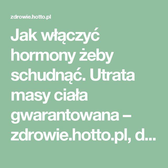 Jak włączyć hormony żeby schudnąć. Utrata masy ciała gwarantowana – zdrowie.hotto.pl, domowe sposoby popularne w necie