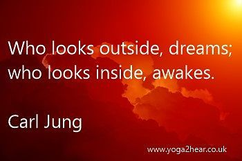 Who looks outside, dreams; who looks inside, awakes.  Carl Jung