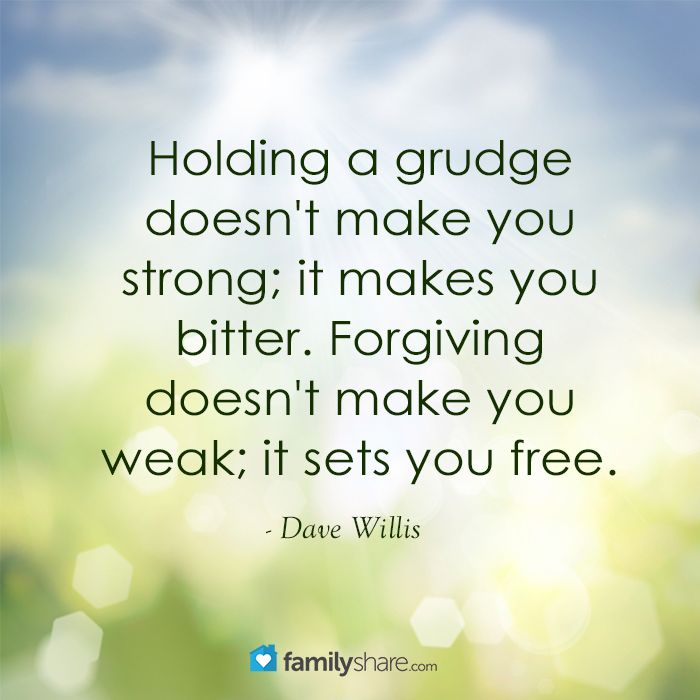 Holding a grudge doesn't make you strong; it makes you bitter. Forgiving doesn't make you weak; it sets you free. - Dave Willis