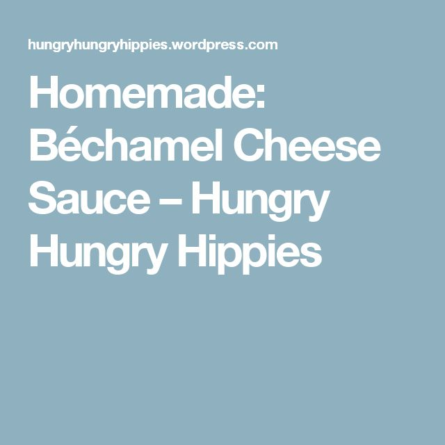 Homemade: Béchamel Cheese Sauce – Hungry Hungry Hippies