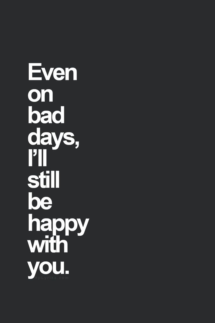 even on bad days, i'll still be happy with you.