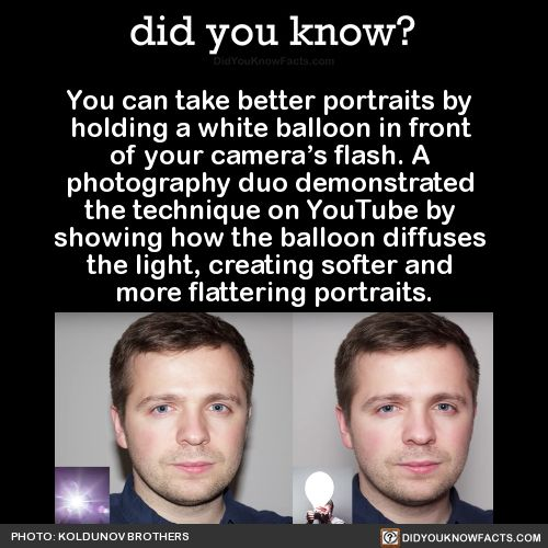 You can take better portraits by holding a white balloon in front of your camera's flash. A photography duo demonstrated the technique on YouTube by showing how the balloon diffuses the light, creating softer and more flattering portraits. Source