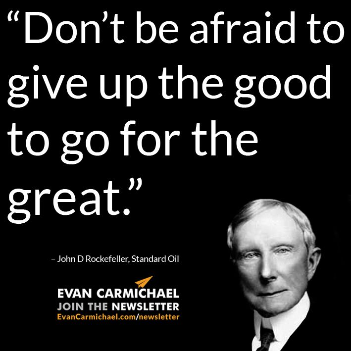 """Don't be afraid to give up the good to go for the great."" –John D Rockefeller #Believe    - http://www.evancarmichael.com/blog/2015/05/04/dont-be-afraid-to-give-up-the-good-to-go-for-the-great-john-d-rockefeller-believe/"