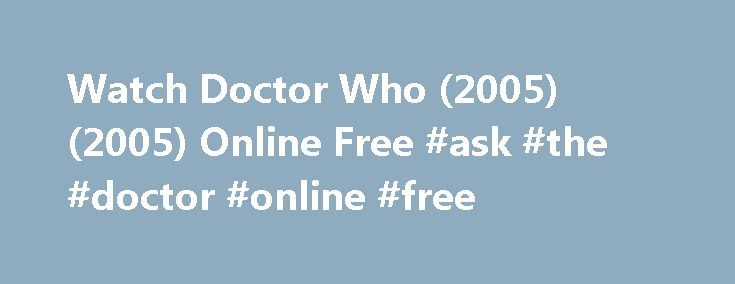 Watch Doctor Who (2005) (2005) Online Free #ask #the #doctor #online #free http://ask.nef2.com/2017/05/01/watch-doctor-who-2005-2005-online-free-ask-the-doctor-online-free/  #free ask a doctor online # Doctor Who (2005) Reviews Now personally for me I think this is better than most different Sci – Fi tv shows that are supposed to be popular, i.e Blakes Seven, Red Dwarf, Star Trek, Stargate etc the reason for that is that I think each concepts of this show are brilliantly created, like…