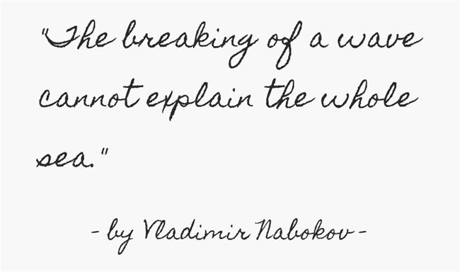 """The breaking of a wave cannot explain the whole sea"" -Vladimir Nabokov"