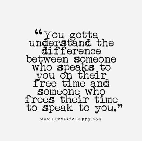You gotta understand the difference between someone who speaks to you on their free time and someone who frees their time to speak to you.