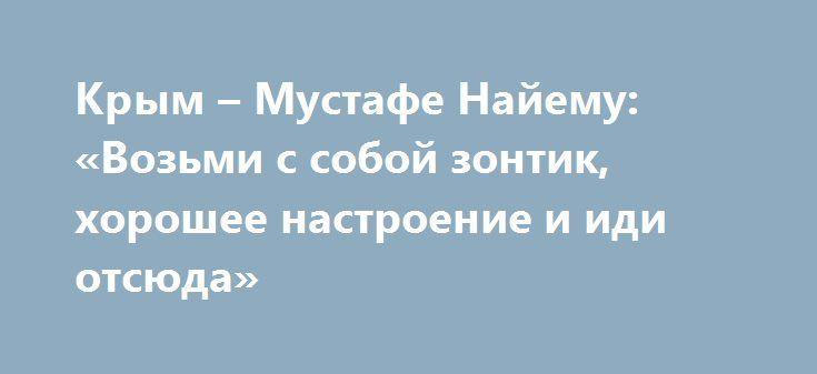 Крым – Мустафе Найему: «Возьми с собой зонтик, хорошее настроение и иди отсюда» http://rusdozor.ru/2017/03/01/krym-mustafe-najemu-vozmi-s-soboj-zontik-xoroshee-nastroenie-i-idi-otsyuda/  В украинском фольклоре есть замечательное выражение: «в свинячий голос». Это когда свинья просыпается позже всех скотиняк, и вдруг начинает громко верещать. Примерно так оценили крымчане неожиданное предложение главного онижедетя Майдана, депутата Верховной Рады Мустафы Найема возобновить поставки на…