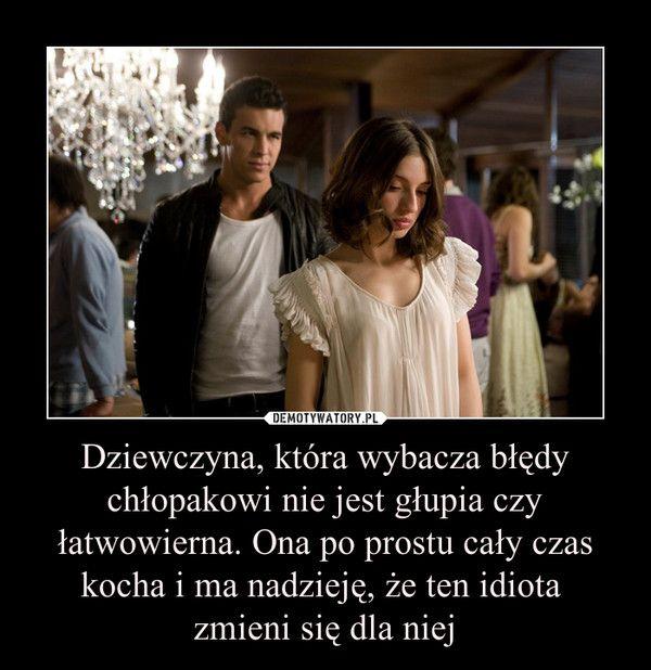 Dziewczyna, która wybacza błędy chłopakowi nie jest głupia czy łatwowierna. Ona po prostu cały czas kocha i ma nadzieję, że ten idiota zmieni się dla niej –