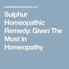 Sulphur Homeopathic Remedy: Given The Most In Homeopathy