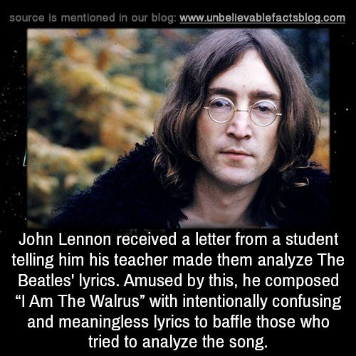 """John Lennon received a letter from a student telling him his teacher made them analyze The Beatles' lyrics. Amused by this, he composed """"I Am The Walrus"""" with intentionally confusing and meaningless lyrics to baffle those who tried to analyze the..."""