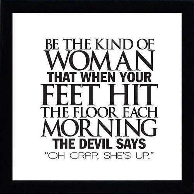 Be the kind of woman that when your feet hit the floor each morning the devil says, 'oh crap, she's up.'