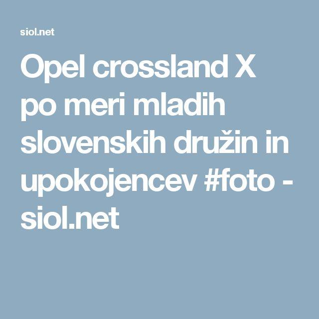 Opel crossland X po meri mladih slovenskih družin in upokojencev #foto - siol.net