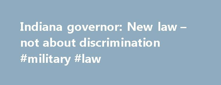 Indiana governor: New law – not about discrimination #military #law http://law.remmont.com/indiana-governor-new-law-not-about-discrimination-military-law/  #indiana law # YahooNews Indiana governor: New law not about discrimination INDIANAPOLIS (AP) — Indiana Gov. Mike Pence defended the new state law that's garnered widespread criticism over concerns it could foster discrimination against gays and lesbians and said Sunday […]
