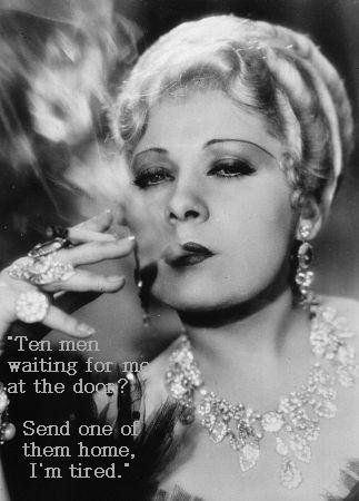 """TEN MEN WAITING FOR ME AT THE DOOR?  SEND ONE OF THEM HOME I'M TIRED""    mae west"
