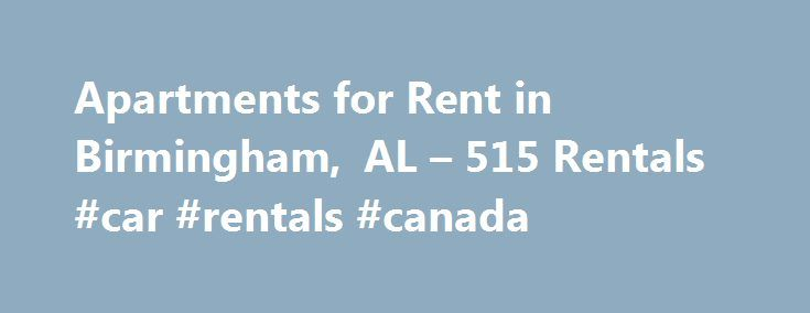 Apartments for Rent in Birmingham, AL – 515 Rentals #car #rentals #canada http://renta.remmont.com/apartments-for-rent-in-birmingham-al-515-rentals-car-rentals-canada/  #rent al # Neighborhoods 1-20 of 515 Apartments for Rent in Birmingham, AL Area Information Thinking of moving to Birmingham? Here s what you need to know. Brimming with culture, industry and regional pride, Birmingham embodies some of the best characteristics of southern living. Nicknamed the Magic City, it is an economic…