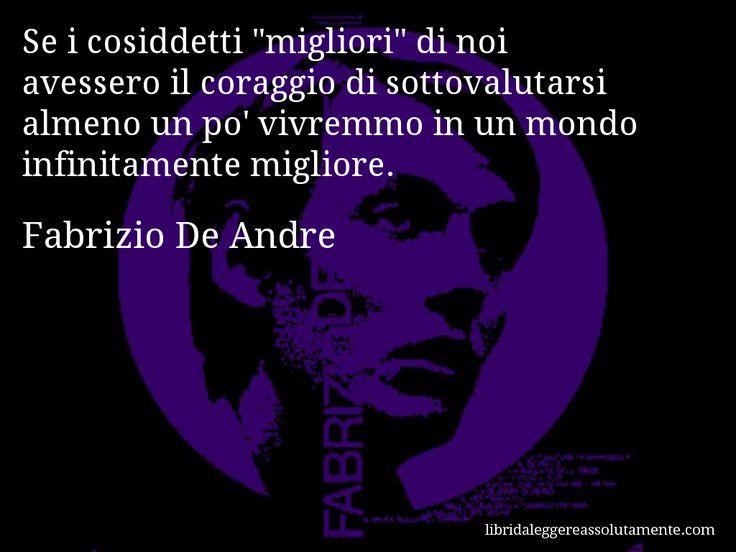 Aforisma di Fabrizio De Andre : Se i cosiddetti migliori di noi avessero il coraggio di sottovalutarsi almeno un po' vivremmo in un mondo infinitamente migliore.