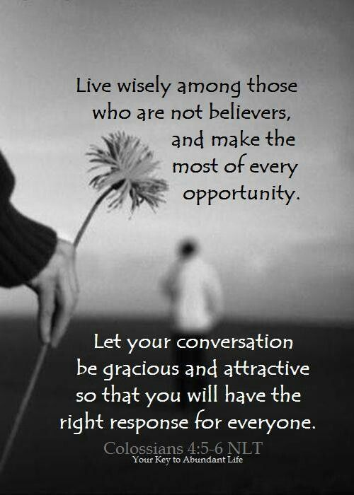 Live wisely among those who are not believers, and make the most of every opportunity.  Let your conversation be gracious and attractive so that you will have the right response for everyone. Colossians 4:4-6…More at http://beliefpics.christianpost.com/