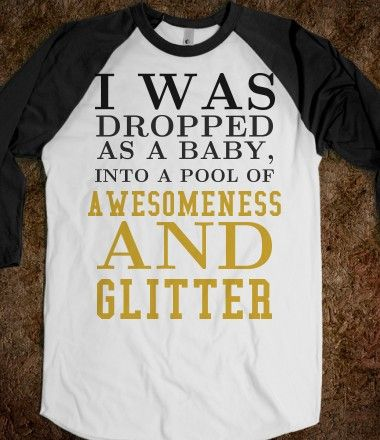 lol I was dropped on my head as a baby, but i don't know about into glitter and awesomeness