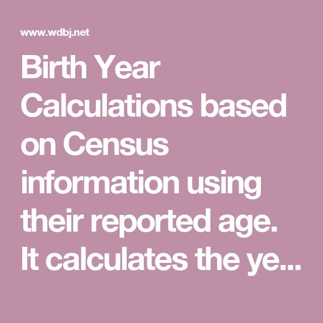 Birth Year Calculations based on Census information using their reported age. It calculates the year of their birth so you don't have to.