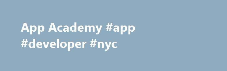 App Academy #app #developer #nyc http://michigan.remmont.com/app-academy-app-developer-nyc/  # Become a software developer Learn to code in 12 weeks. No tuition cost until you're hired. Over 12 weeks. you'll learn all the skills needed to begin a career as a web developer. Prior programming experience isn't required, but you'll need lots of tenacity and a passion for building cool stuff. Over 1,700 App Academy grads work as developers at top tech companies like Google, Facebook, Uber and…
