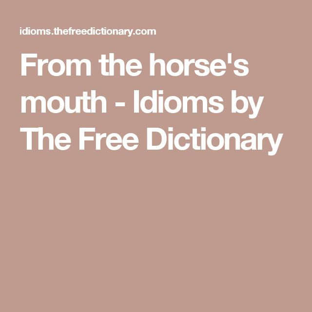 From the horse's mouth - Idioms by The Free Dictionary