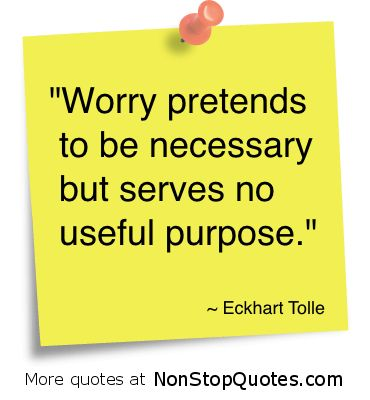 #positivewords http://www.positivewordsthatstartwith.com/ Eckhart Tolle Quotes - Worry pretends to be necessary but serves no purpose. #qoutes