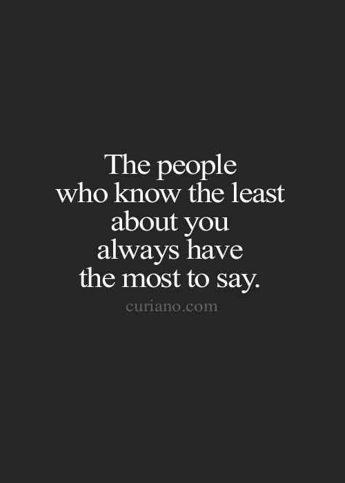 The people who know the least about you always have the most to say.