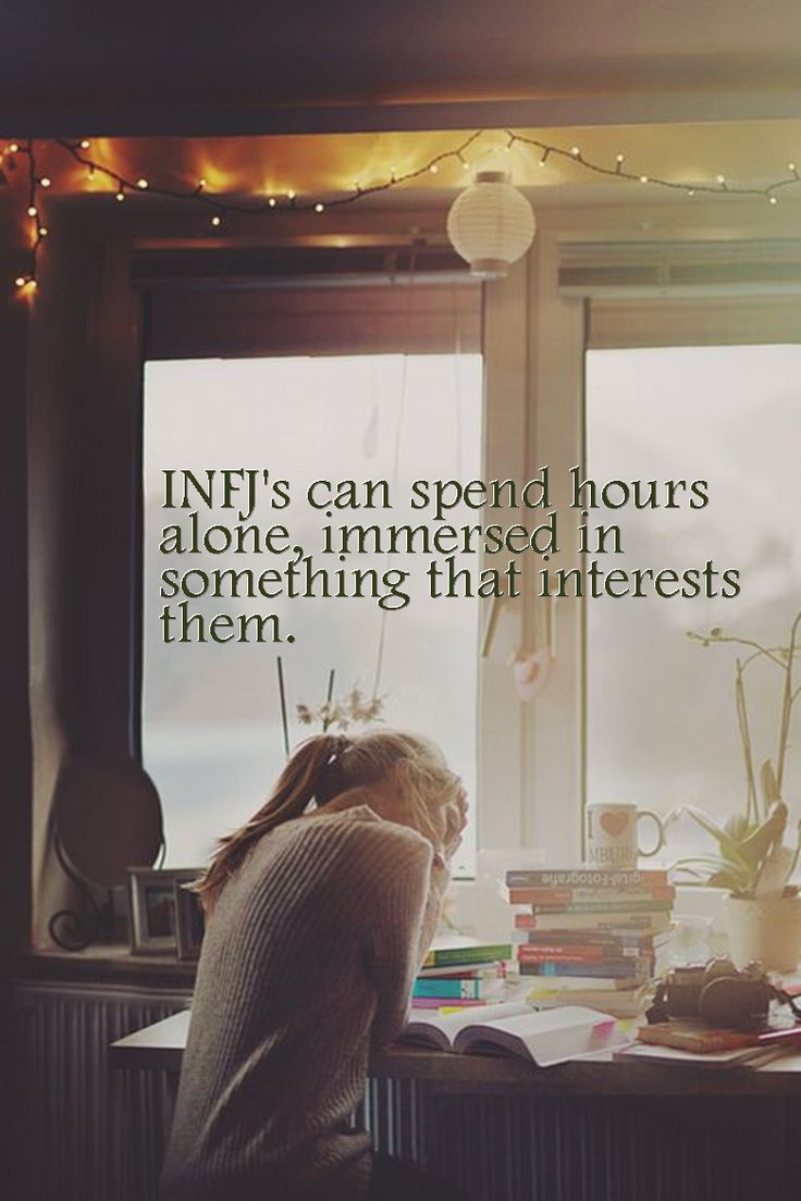 INFJ power: to spend hours immersed in something that interests them -alone-