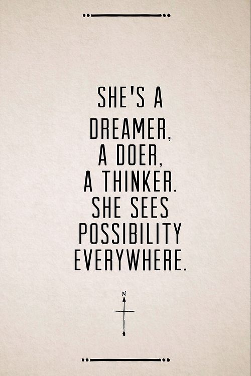 She's a dreamer, a doer, a thinker. She sees possibililty everywhere.