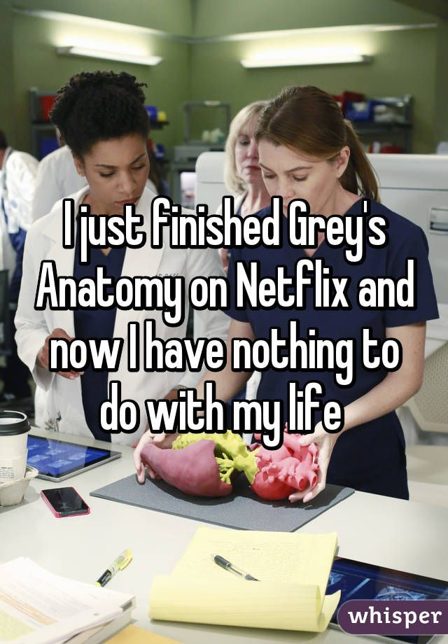 """""""I feel more emotion from watching Grey's Anatomy than from actually living my life."""""""