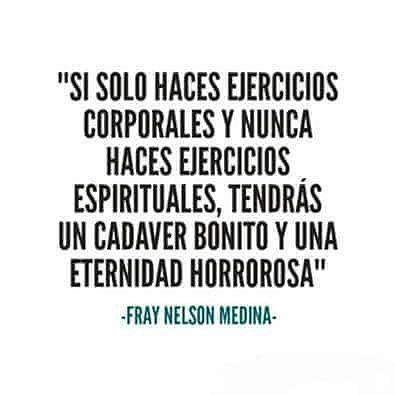 """#Reflexiones """"Si solo haces ejercicios corporales y nunca haces ejercicios espirituales, tendrás un cadáver bonito y una eternidad horrorosa""""...Fray Nelson Medina"""