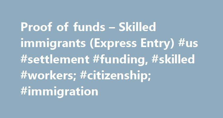 Proof of funds – Skilled immigrants (Express Entry) #us #settlement #funding, #skilled #workers; #citizenship; #immigration http://gambia.remmont.com/proof-of-funds-skilled-immigrants-express-entry-us-settlement-funding-skilled-workers-citizenship-immigration/  # Proof of funds Skilled immigrants (Express Entry) Note: We update these numbers every year based on 50 per cent of the low income cut-off totals. You may want to double-check that you still have enough money, based on the new…