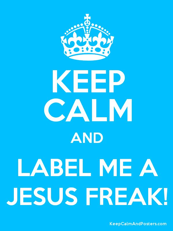 Label me a JESUS FREAK!!:D