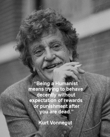 Being a humanist means trying to behave decently without expection of rewards or punishments after you are dead. -Kurt Vonnegut