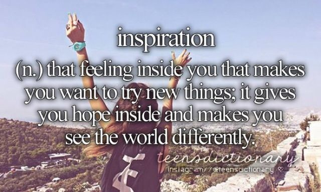 Inspiration (n,) That feeling inside you that makes you want to try new things, it gives you hope inside and makes you see the world differently.