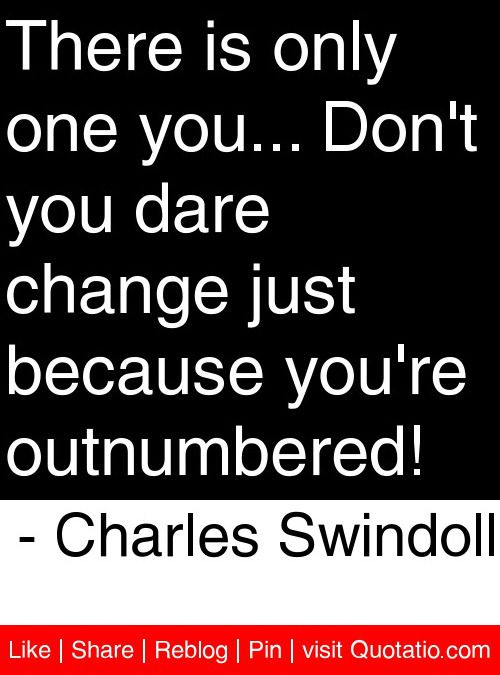 There is only one you... Don't you dare change just because you're outnumbered! - Charles Swindoll #quotes #quotations