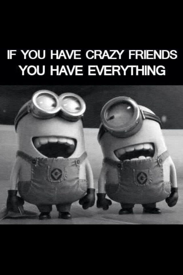 If you have crazy friends you have everything
