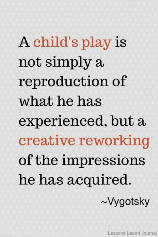 A child's play is not simply a reproduction of what he has experienced, but a creative reworking of the impressions he has acquired. —Vygotsky