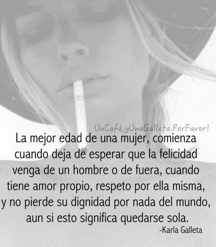 ... La mejor edad de una mujer, comienza cuando deja de esperar que la felicidad venga de un hombre o de fuera, cuando tiene amor propio, respeto por ella misma, y no pierde su dignidad por nada del mundo, aún si esto significa quedarse sola. Karla Galleta.