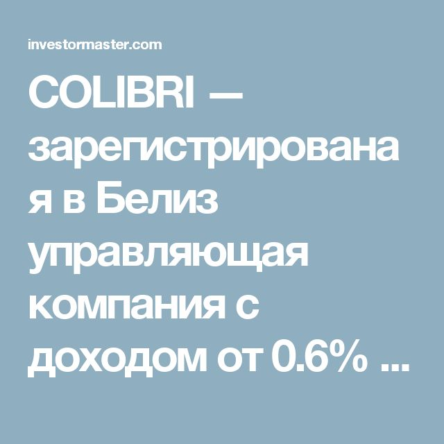 COLIBRI — зарегистрированая в Белиз управляющая компания с доходом от 0.6% до 5% в сутки