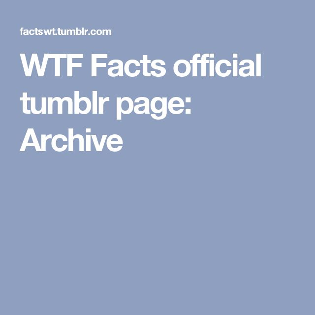 WTF Facts official tumblr page: Archive