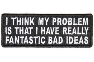 I think my problem is that I have really Fantastic Bad Ideas Patch